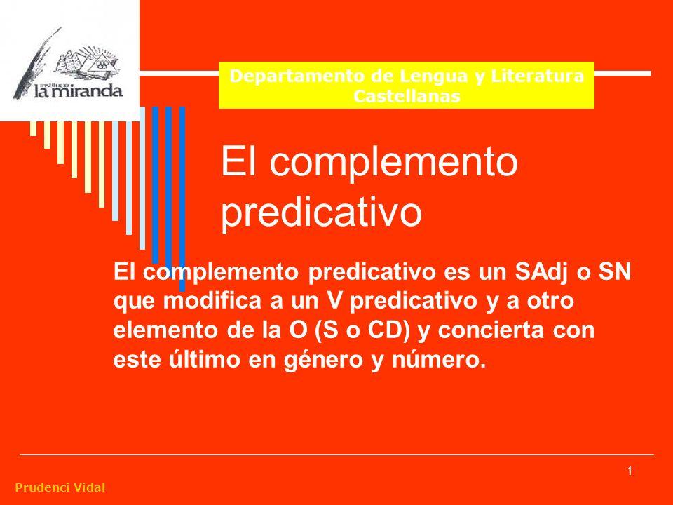 Prudenci Vidal 1 El complemento predicativo El complemento predicativo es un SAdj o SN que modifica a un V predicativo y a otro elemento de la O (S o CD) y concierta con este último en género y número.