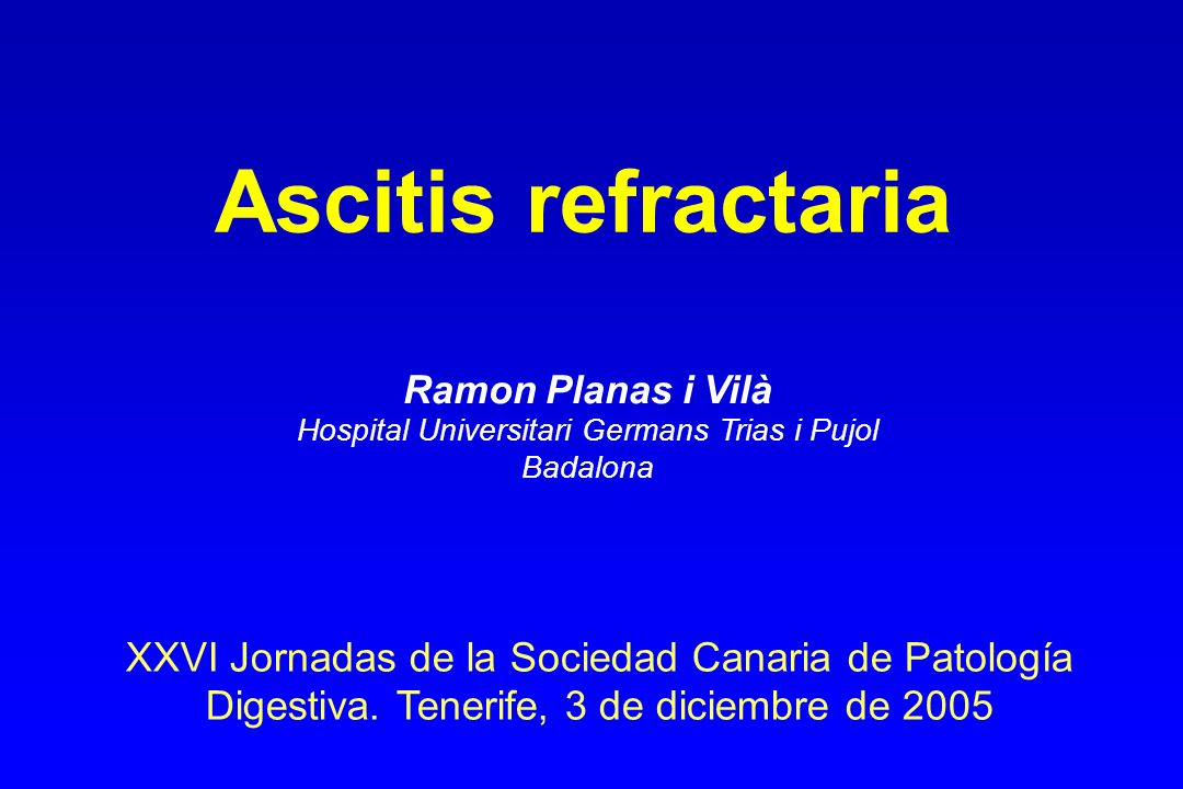 Ascitis refractaria XXVI Jornadas de la Sociedad Canaria de Patología Digestiva. Tenerife, 3 de diciembre de 2005 Ramon Planas i Vilà Hospital Univers