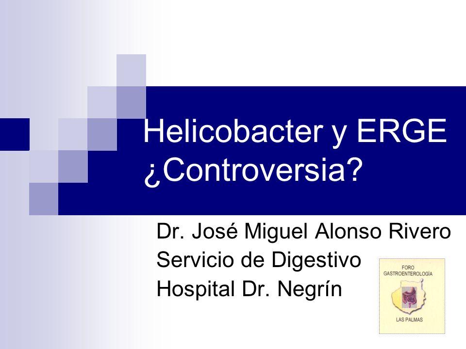 Helicobacter y ERGE ¿Controversia? Dr. José Miguel Alonso Rivero Servicio de Digestivo Hospital Dr. Negrín