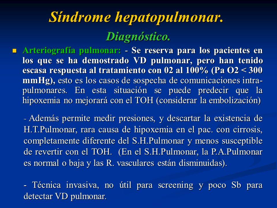 Síndrome hepatopulmonar. Diagnóstico. Arteriografía pulmonar: - Se reserva para los pacientes en los que se ha demostrado VD pulmonar, pero han tenido