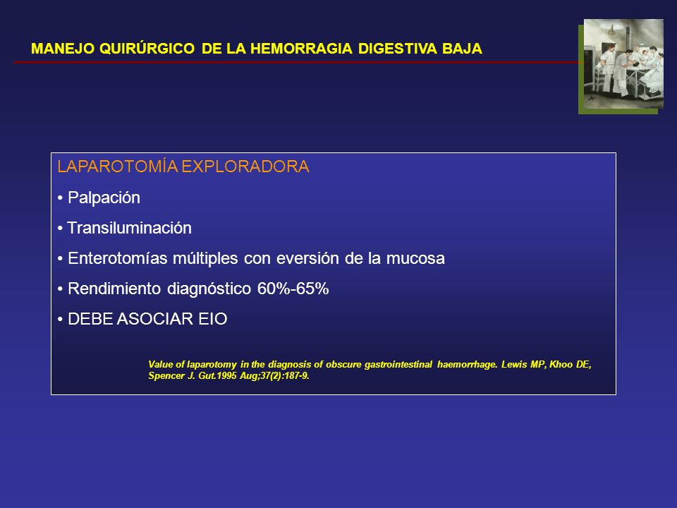 MANEJO QUIRÚRGICO DE LA HEMORRAGIA DIGESTIVA BAJA ENTEROSCOPIA INTRAOPERATORIA Evita el espacio intestinal muerto Evita el espacio intestinal muerto Añade la visión por transiluminación Añade la visión por transiluminación Rendimiento diagnóstico 70%- 100% Rendimiento diagnóstico 70%- 100% Posibilidad de tratamiento definitivo Posibilidad de tratamiento definitivo Abordaje laparoscópico (trócar de 12mm) Abordaje laparoscópico (trócar de 12mm)DESVENTAJAS Adherencias Adherencias Complicaciones (0%- 52%): íleo prolongado, laceración, perforación, infección de la herida… Complicaciones (0%- 52%): íleo prolongado, laceración, perforación, infección de la herida… Correlación entre hallazgos y cese del sangrado (30% resangrado a los 19 meses de seguimiento) Correlación entre hallazgos y cese del sangrado (30% resangrado a los 19 meses de seguimiento) American Gastroenterological Association Medical Position Statement: Evaluation and Management of Occult and Obscure Gastrointestinal Bleeding.