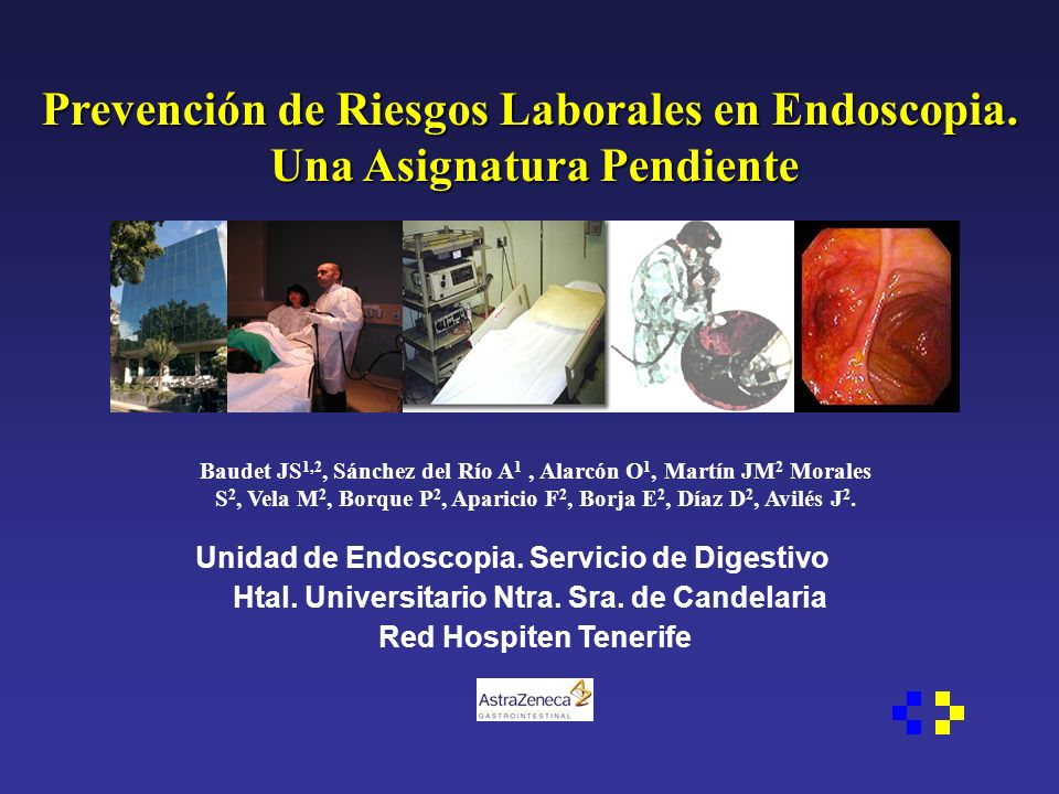Prevención de Riesgos Laborales en Endoscopia. Una Asignatura Pendiente Baudet JS 1,2, Sánchez del Río A 1, Alarcón O 1, Martín JM 2 Morales S 2, Vela