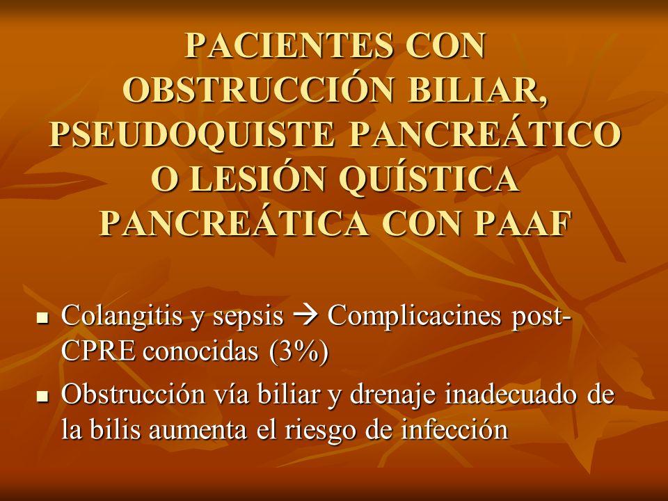 PACIENTES CON OBSTRUCCIÓN BILIAR, PSEUDOQUISTE PANCREÁTICO O LESIÓN QUÍSTICA PANCREÁTICA CON PAAF Colangitis y sepsis Complicacines post- CPRE conocid