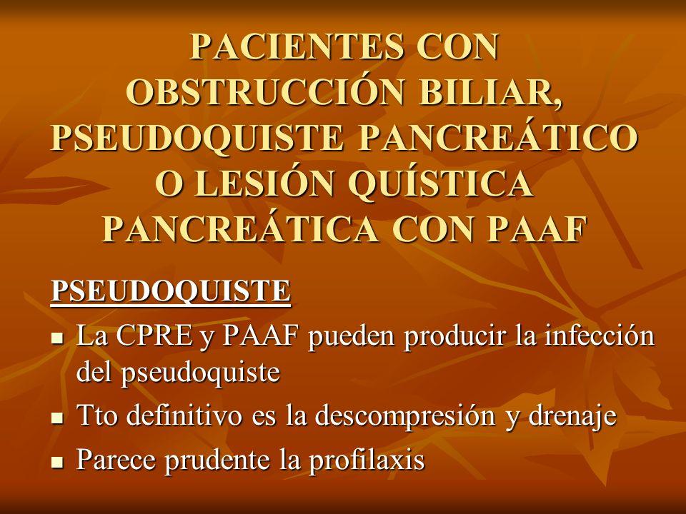 PACIENTES CON OBSTRUCCIÓN BILIAR, PSEUDOQUISTE PANCREÁTICO O LESIÓN QUÍSTICA PANCREÁTICA CON PAAF PSEUDOQUISTE La CPRE y PAAF pueden producir la infec