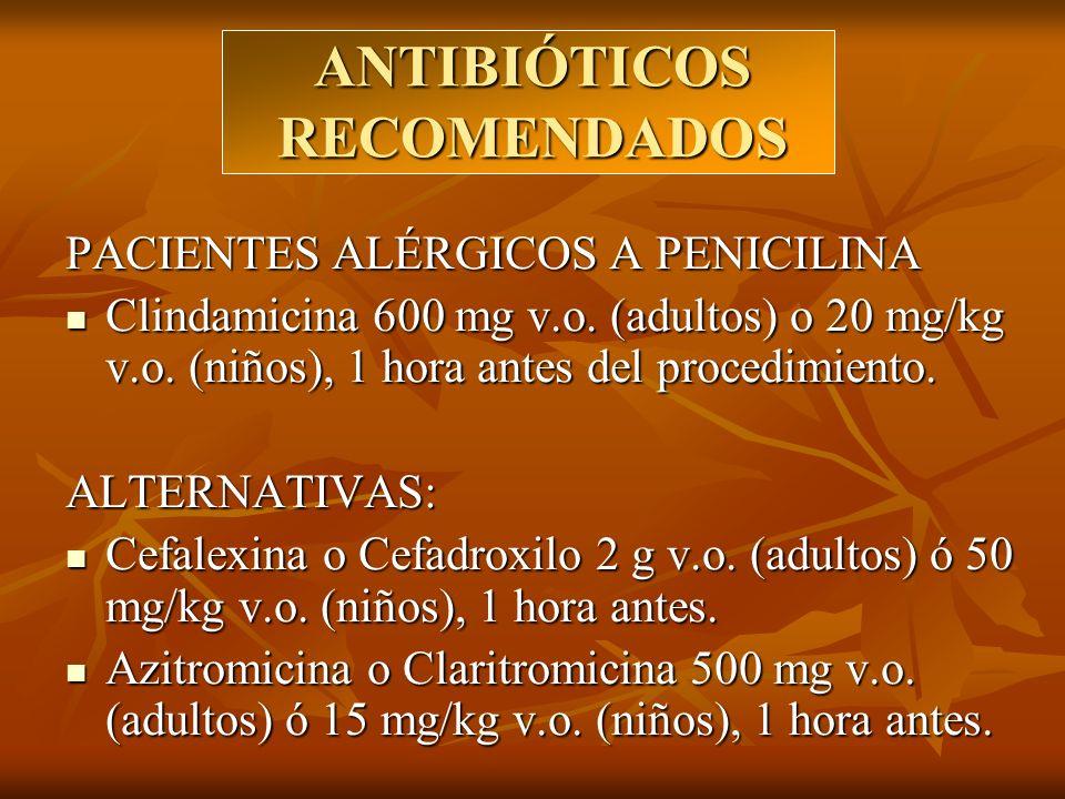 ANTIBIÓTICOS RECOMENDADOS PACIENTES ALÉRGICOS A PENICILINA Clindamicina 600 mg v.o. (adultos) o 20 mg/kg v.o. (niños), 1 hora antes del procedimiento.