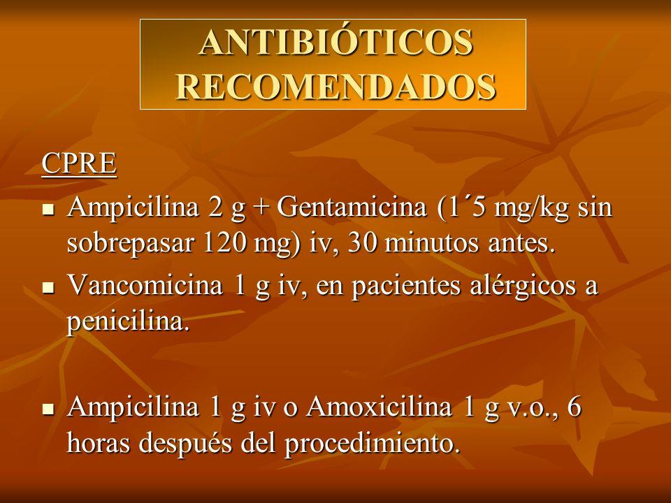 ANTIBIÓTICOS RECOMENDADOS CPRE Ampicilina 2 g + Gentamicina (1´5 mg/kg sin sobrepasar 120 mg) iv, 30 minutos antes. Ampicilina 2 g + Gentamicina (1´5