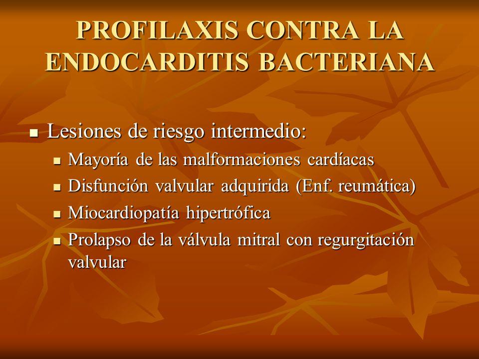 PROFILAXIS CONTRA LA ENDOCARDITIS BACTERIANA Lesiones de bajo riesgo: Lesiones de bajo riesgo: By-pass aorto-coronario By-pass aorto-coronario Marcapasos o DAI Marcapasos o DAI Prolapso mitral o fiebre reumática previa sin disfunción valvular o regurgitación Prolapso mitral o fiebre reumática previa sin disfunción valvular o regurgitación CIA y su reparación quirúrgica CIA y su reparación quirúrgica CIV CIV Ductus arterioso persistente Ductus arterioso persistente Soplos fisiológicos, funcionales o inocentes Soplos fisiológicos, funcionales o inocentes Enfermedad de Kawasaki previa sin disfunción valvular Enfermedad de Kawasaki previa sin disfunción valvular