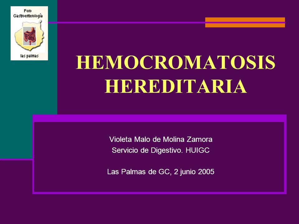 HEMOCROMATOSIS HEREDITARIA Violeta Malo de Molina Zamora Servicio de Digestivo. HUIGC Las Palmas de GC, 2 junio 2005
