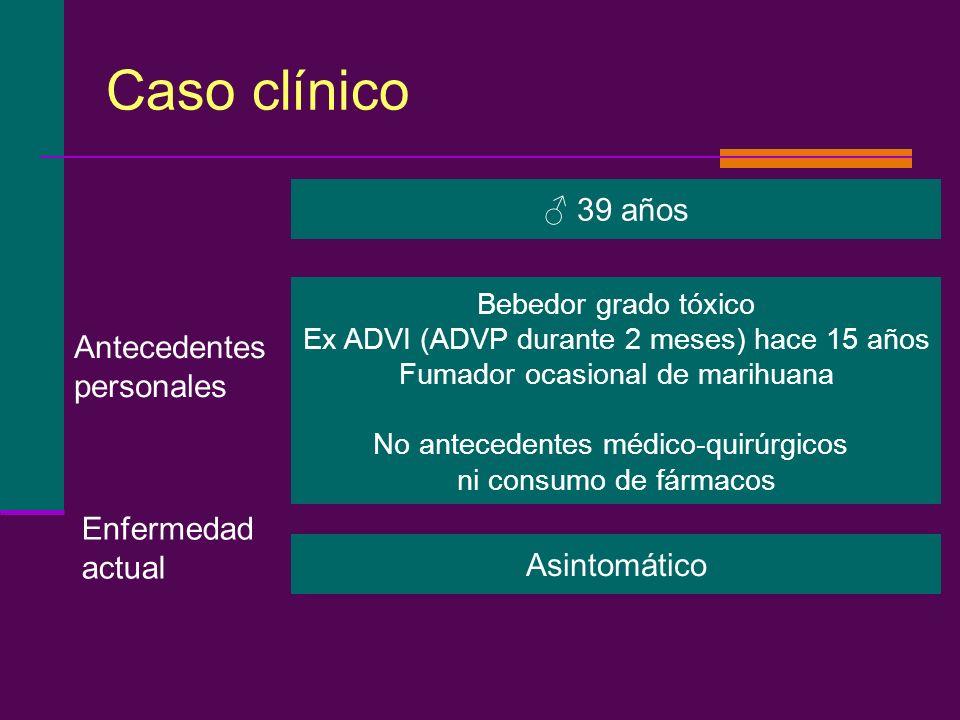 Caso clínico Bebedor grado tóxico Ex ADVI (ADVP durante 2 meses) hace 15 años Fumador ocasional de marihuana No antecedentes médico-quirúrgicos ni con