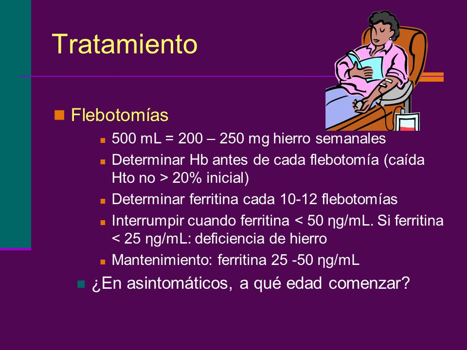 Tratamiento Flebotomías 500 mL = 200 – 250 mg hierro semanales Determinar Hb antes de cada flebotomía (caída Hto no > 20% inicial) Determinar ferritin