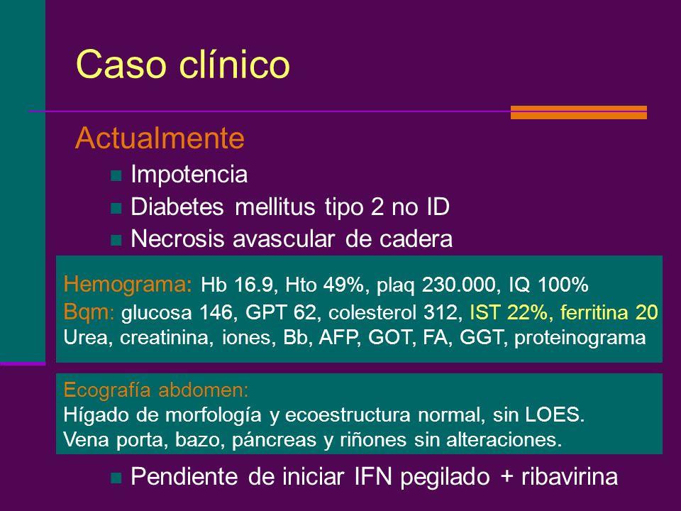 Caso clínico Actualmente Impotencia Diabetes mellitus tipo 2 no ID Necrosis avascular de cadera Pendiente de iniciar IFN pegilado + ribavirina Hemogra