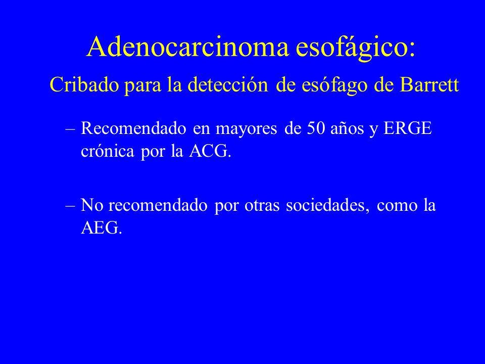 Adenocarcinoma esofágico: Cribado para la detección de esófago de Barrett –Recomendado en mayores de 50 años y ERGE crónica por la ACG. –No recomendad