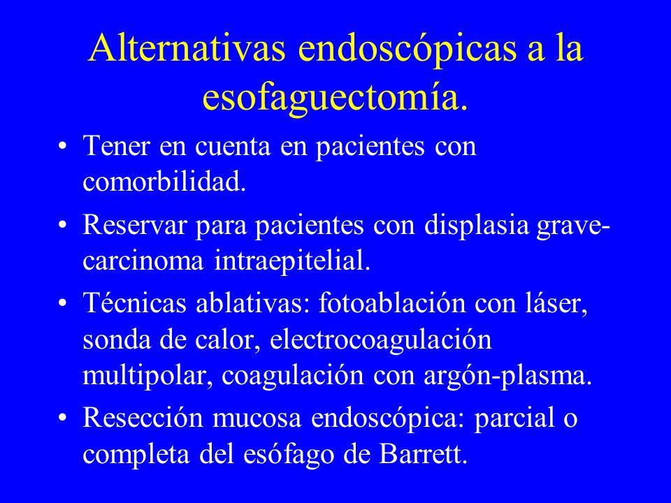 Alternativas endoscópicas a la esofaguectomía. Tener en cuenta en pacientes con comorbilidad. Reservar para pacientes con displasia grave- carcinoma i