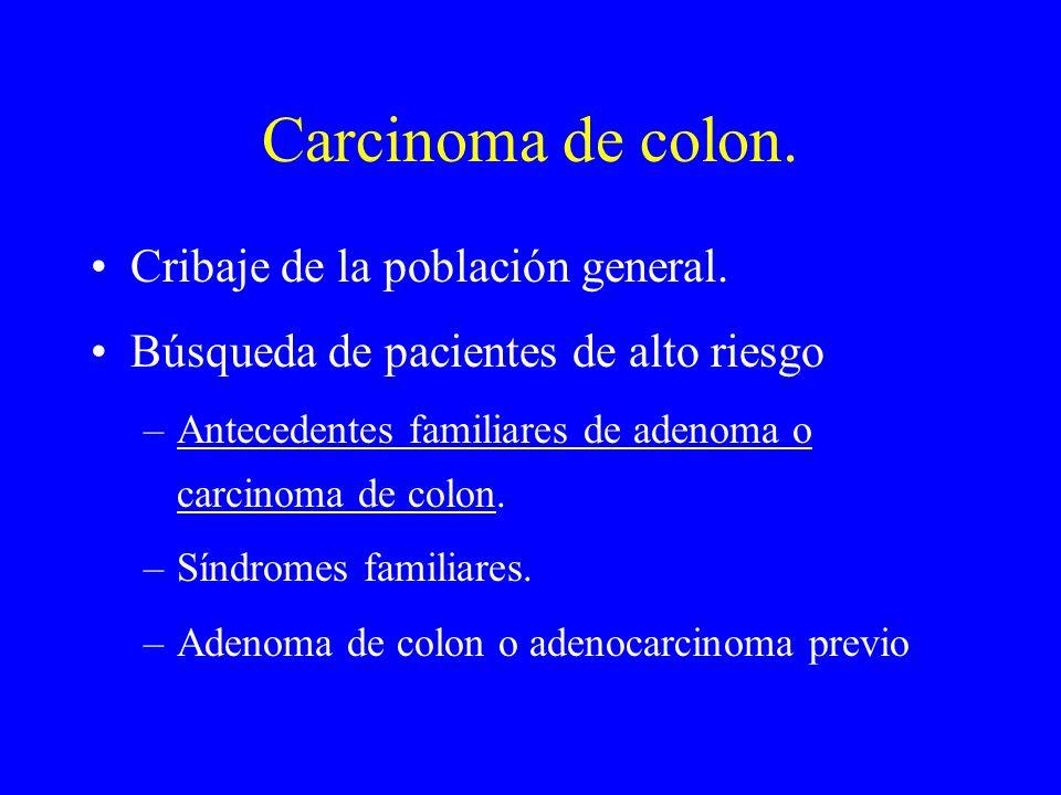 Carcinoma de colon. Cribaje de la población general. Búsqueda de pacientes de alto riesgo –Antecedentes familiares de adenoma o carcinoma de colon. –S