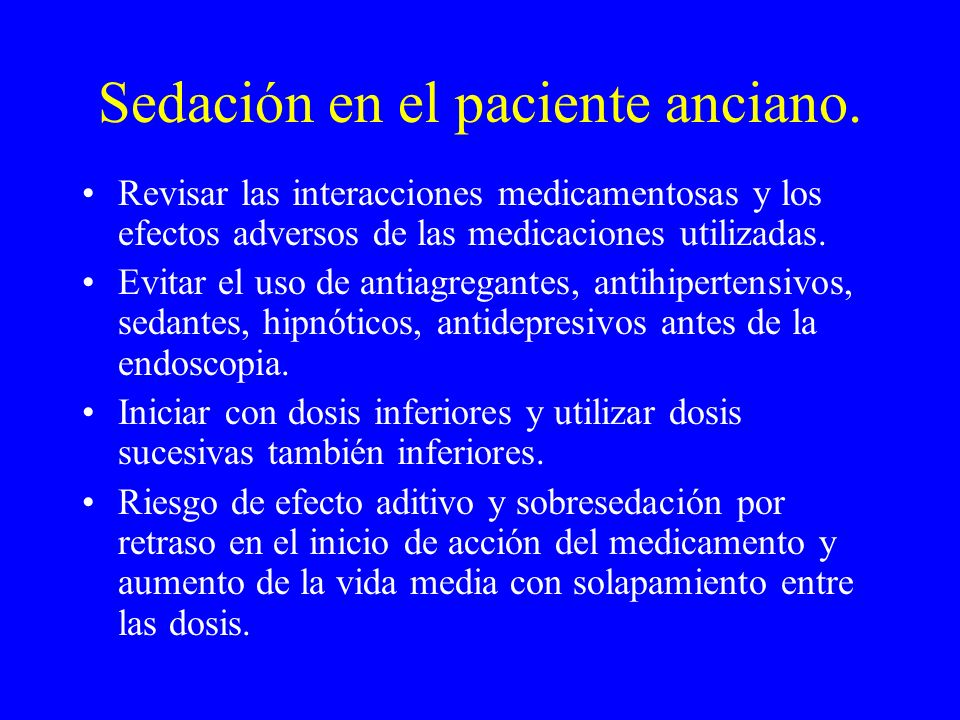 Sedación en el paciente anciano. Revisar las interacciones medicamentosas y los efectos adversos de las medicaciones utilizadas. Evitar el uso de anti