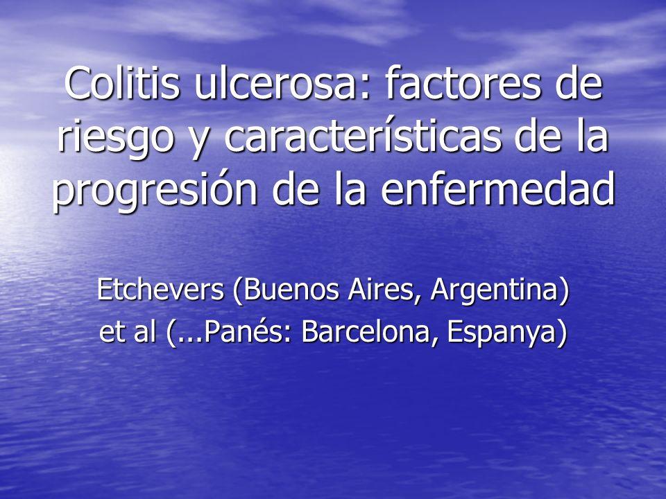 Colitis ulcerosa: factores de riesgo y características de la progresión de la enfermedad Etchevers (Buenos Aires, Argentina) et al (...Panés: Barcelon