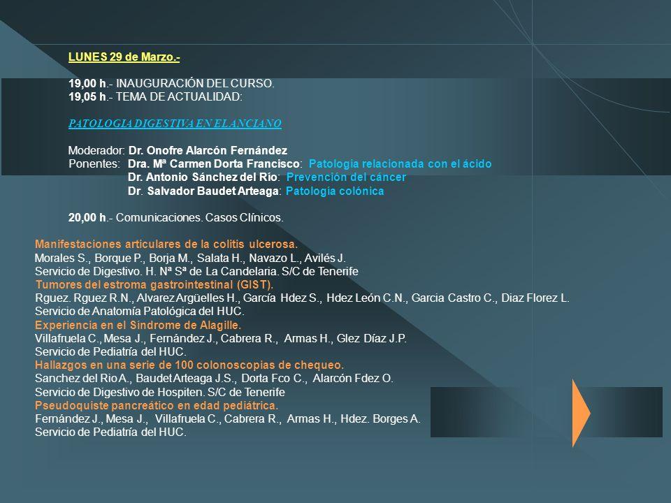 LUNES 29 de Marzo.- 19,00 h.- INAUGURACIÓN DEL CURSO. 19,05 h.- TEMA DE ACTUALIDAD: PATOLOGIA DIGESTIVA EN EL ANCIANO Moderador: Dr. Onofre Alarcón Fe