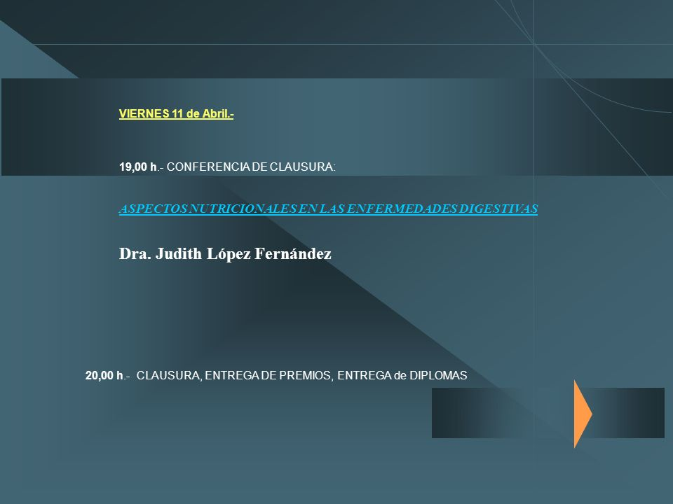VIERNES 11 de Abril.- 19,00 h.- CONFERENCIA DE CLAUSURA: ASPECTOS NUTRICIONALES EN LAS ENFERMEDADES DIGESTIVAS Dra. Judith López Fernández 20,00 h.- C