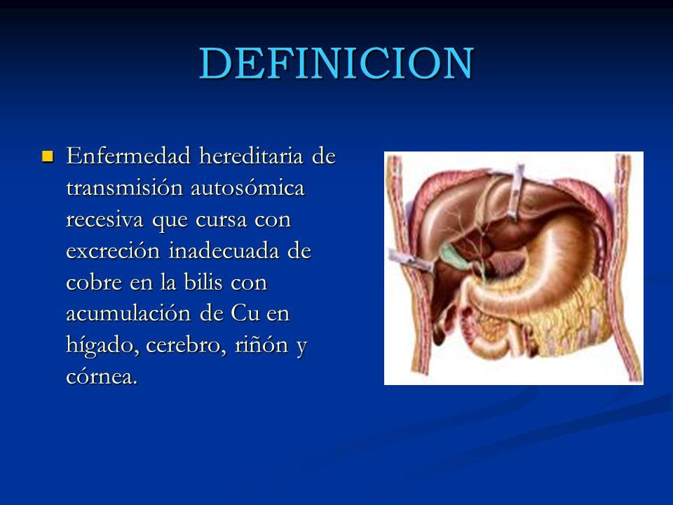 DEFINICION Enfermedad hereditaria de transmisión autosómica recesiva que cursa con excreción inadecuada de cobre en la bilis con acumulación de Cu en