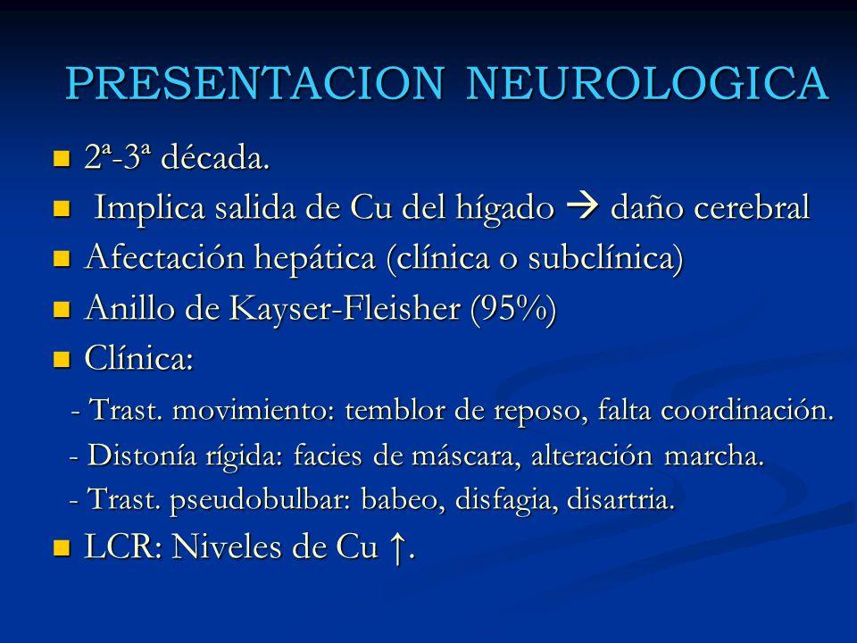 PRESENTACION NEUROLOGICA 2ª-3ª década. 2ª-3ª década. Implica salida de Cu del hígado daño cerebral Implica salida de Cu del hígado daño cerebral Afect