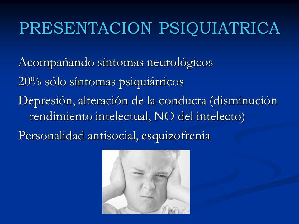 PRESENTACION PSIQUIATRICA Acompañando síntomas neurológicos 20% sólo síntomas psiquiátricos Depresión, alteración de la conducta (disminución rendimie