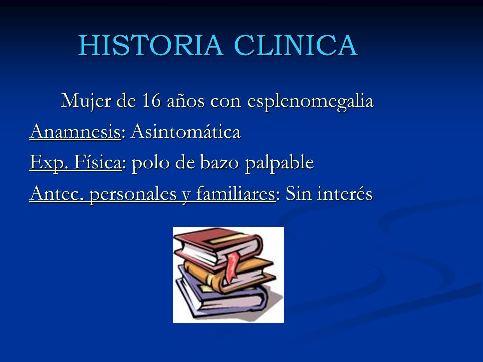 HISTORIA CLINICA Mujer de 16 años con esplenomegalia Anamnesis: Asintomática Exp. Física: polo de bazo palpable Antec. personales y familiares: Sin in