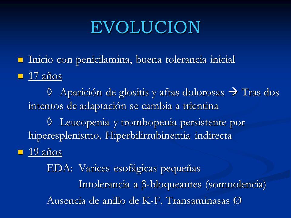 EVOLUCION 19-25 años: Buena evolución con trientina 19-25 años: Buena evolución con trientina 25 años: Embarazo (igual dosis de trientina) 25 años: Embarazo (igual dosis de trientina) Parto sin complicaciones, niño sano Parto sin complicaciones, niño sano 26 años: HDA por varices esofágicas (ligadura) 26 años: HDA por varices esofágicas (ligadura) Inicio de β-bloqueantes Inicio de β-bloqueantes Ultima EDA: varices esofágicas grado II Ultima EDA: varices esofágicas grado II INDICACION DE TRANSPLANTE ??