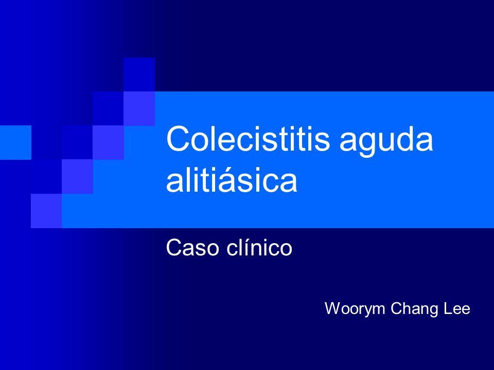 Colecistitis aguda alitiásica Caso clínico Woorym Chang Lee