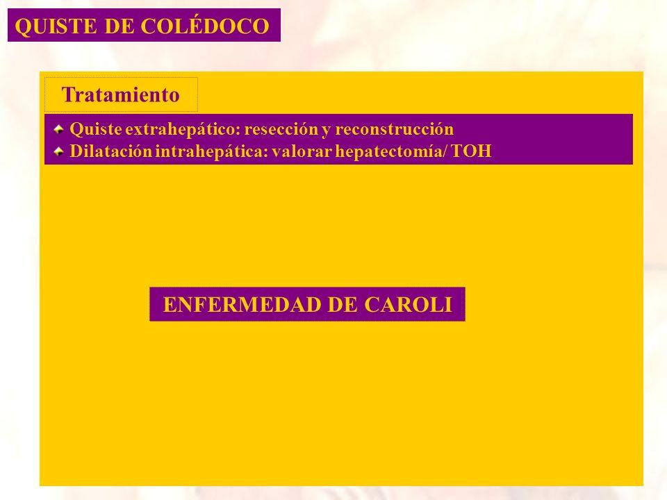 QUISTE DE COLÉDOCO Quiste extrahepático: resección y reconstrucción Dilatación intrahepática: valorar hepatectomía/ TOH Tratamiento ENFERMEDAD DE CARO