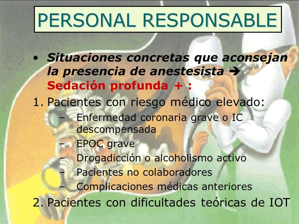 PERSONAL RESPONSABLE Situaciones concretas que aconsejan la presencia de anestesista Sedación profunda + : 1.Pacientes con riesgo médico elevado: –Enf