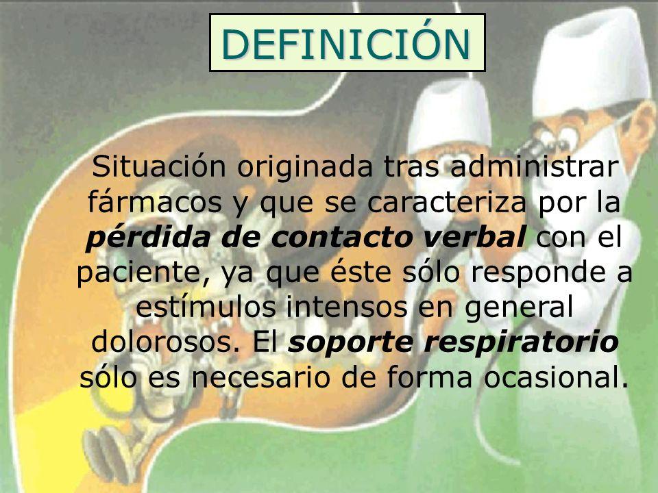DEFINICIÓN Situación originada tras administrar fármacos y que se caracteriza por la pérdida de contacto verbal con el paciente, ya que éste sólo resp