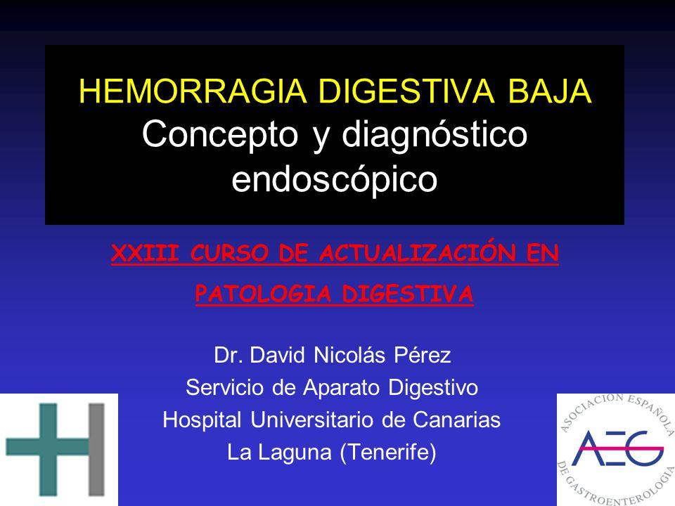 HEMORRAGIA DIGESTIVA BAJA Concepto y diagnóstico endoscópico Dr. David Nicolás Pérez Servicio de Aparato Digestivo Hospital Universitario de Canarias