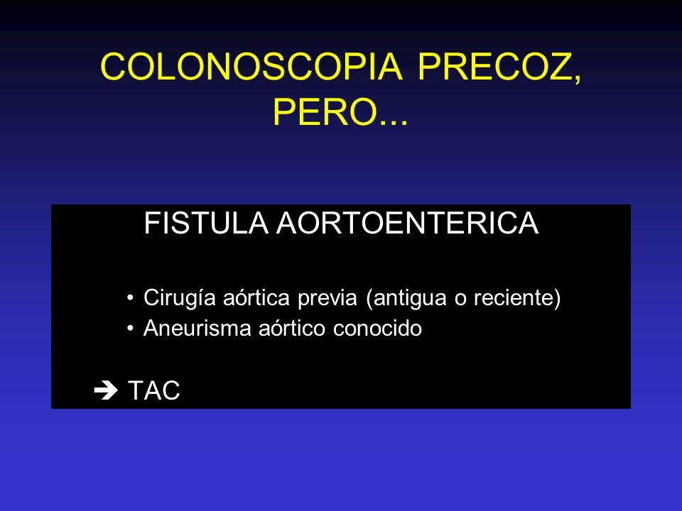 COLONOSCOPIA PRECOZ, PERO... FISTULA AORTOENTERICA Cirugía aórtica previa (antigua o reciente) Aneurisma aórtico conocido TAC