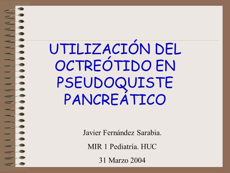UTILIZACIÓN DEL OCTREÓTIDO EN PSEUDOQUISTE PANCREÁTICO Javier Fernández Sarabia. MIR 1 Pediatría. HUC 31 Marzo 2004