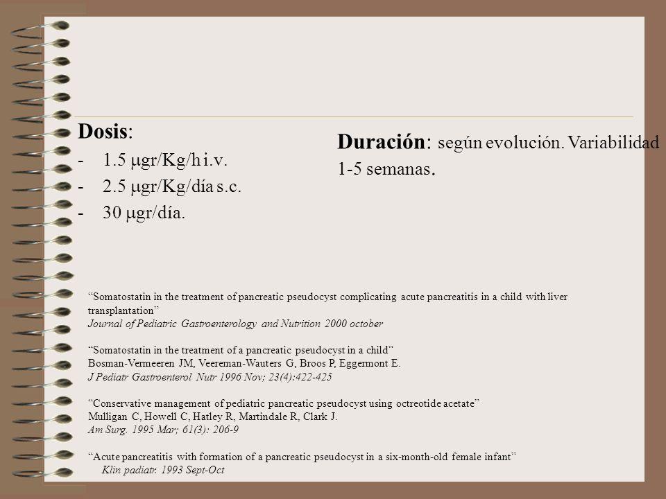 Dosis: -1.5 gr/Kg/h i.v. -2.5 gr/Kg/día s.c. -30 gr/día. Duración: según evolución. Variabilidad 1-5 semanas. Somatostatin in the treatment of pancrea
