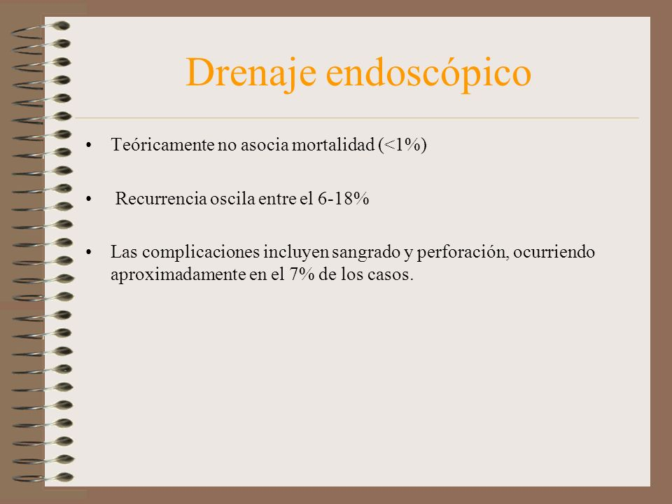 Drenaje endoscópico Teóricamente no asocia mortalidad (<1%) Recurrencia oscila entre el 6-18% Las complicaciones incluyen sangrado y perforación, ocur