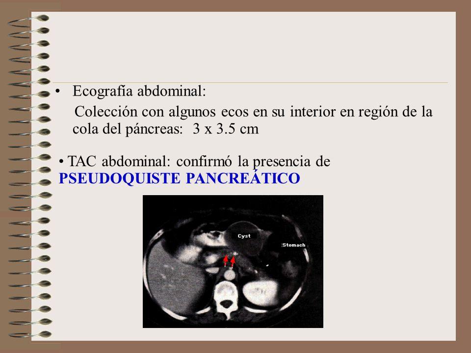 Ecografía abdominal: Colección con algunos ecos en su interior en región de la cola del páncreas: 3 x 3.5 cm TAC abdominal: confirmó la presencia de P