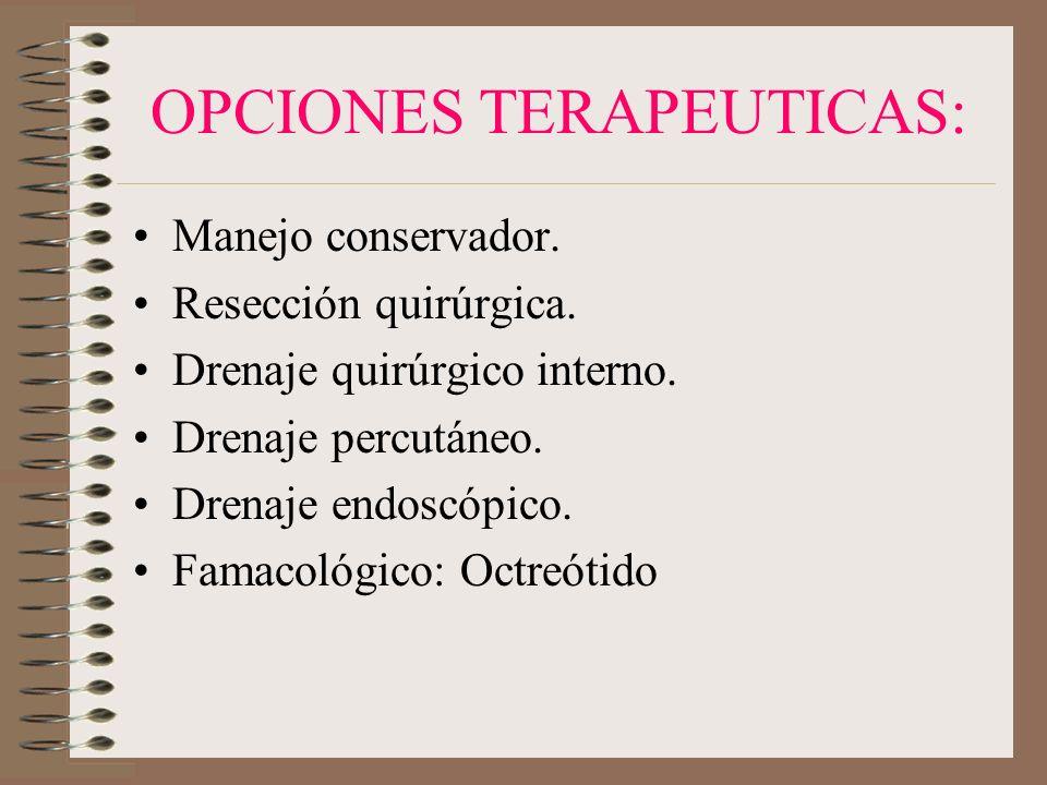 OPCIONES TERAPEUTICAS: Manejo conservador. Resección quirúrgica. Drenaje quirúrgico interno. Drenaje percutáneo. Drenaje endoscópico. Famacológico: Oc