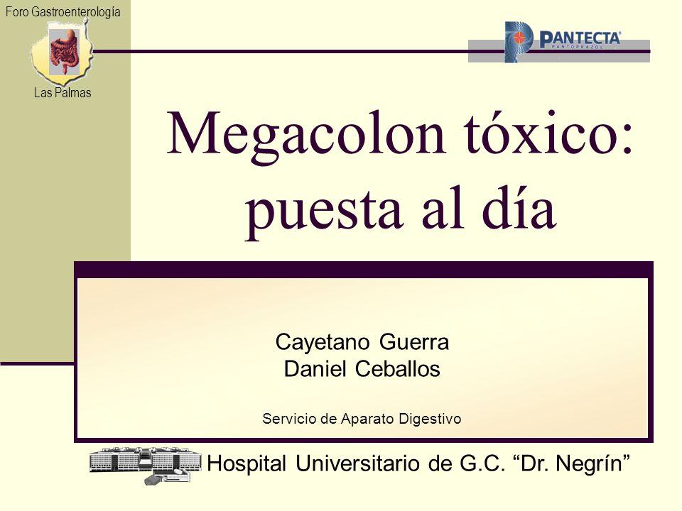 Hospital Universitario de G.C. Dr. Negrín Cayetano Guerra Daniel Ceballos Servicio de Aparato Digestivo Megacolon tóxico: puesta al día Foro Gastroent