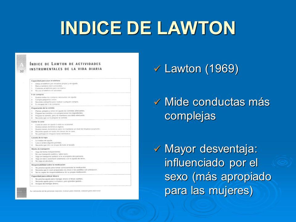 INDICE DE LAWTON Lawton (1969) Lawton (1969) Mide conductas más complejas Mide conductas más complejas Mayor desventaja: influenciado por el sexo (más
