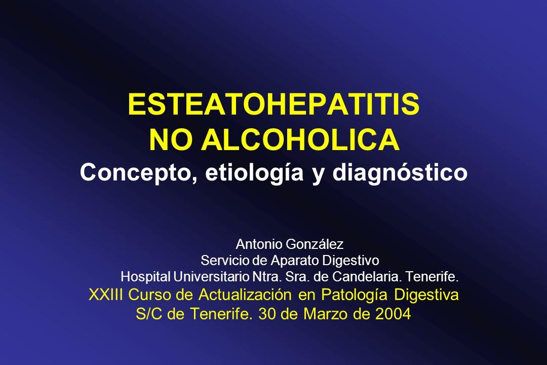 ESTEATOHEPATITIS NO ALCOHOLICA Concepto, etiología y diagnóstico Antonio González Servicio de Aparato Digestivo Hospital Universitario Ntra. Sra. de C