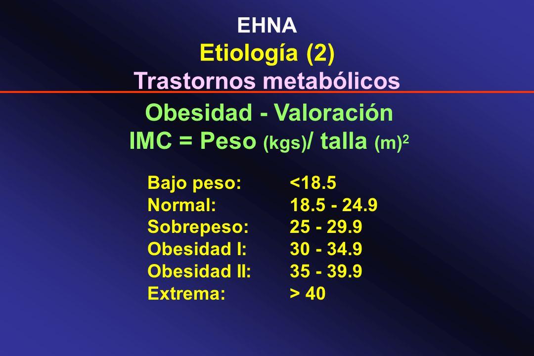 EHNA Etiología (2) Trastornos metabólicos Obesidad - Valoración IMC = Peso (kgs) / talla (m) 2 Bajo peso: <18.5 Normal:18.5 - 24.9 Sobrepeso:25 - 29.9