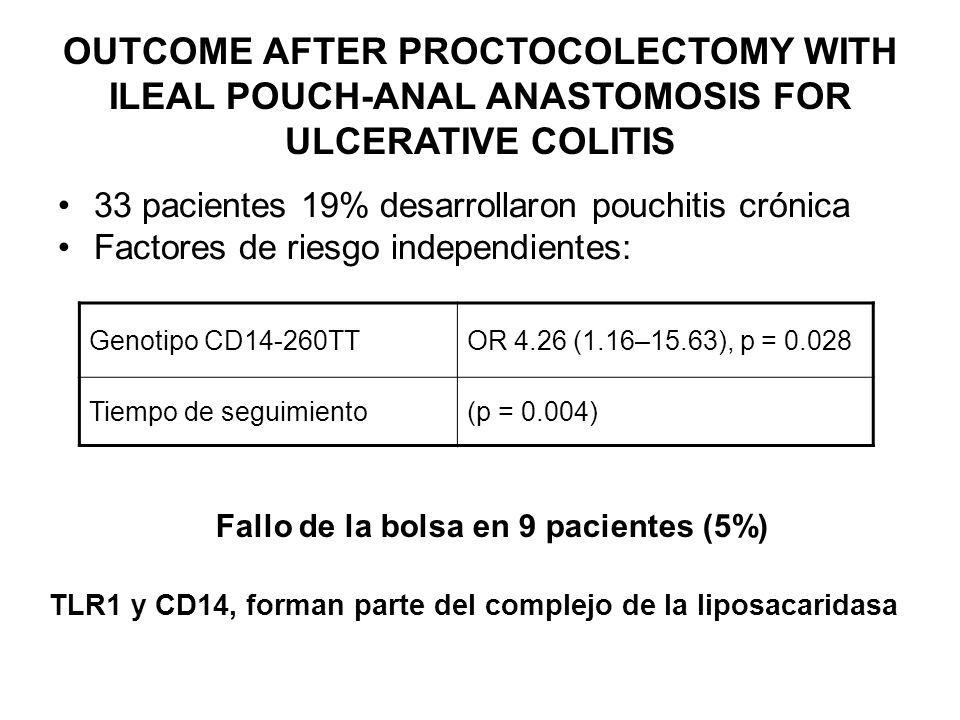 OUTCOME AFTER PROCTOCOLECTOMY WITH ILEAL POUCH-ANAL ANASTOMOSIS FOR ULCERATIVE COLITIS 33 pacientes 19% desarrollaron pouchitis crónica Factores de ri