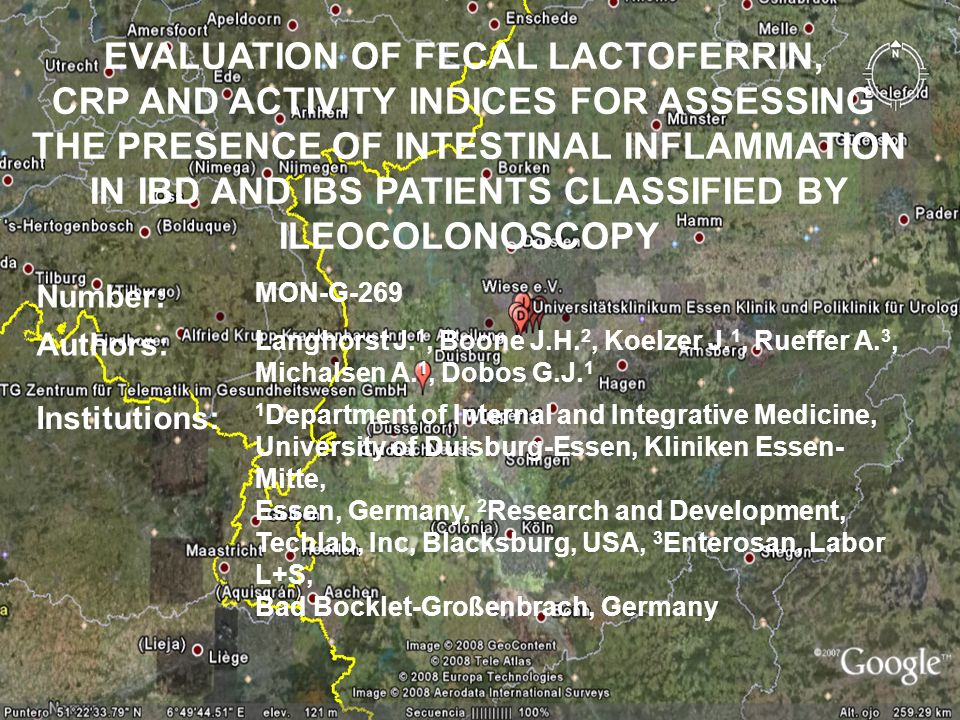 EVALUATION OF FECAL LACTOFERRIN, CRP AND ACTIVITY INDICES FOR ASSESSING THE PRESENCE OF INTESTINAL INFLAMMATION IN IBD AND IBS PATIENTS CLASSIFIED BY ILEOCOLONOSCOPY Number: MON-G-269 Authors: Langhorst J.