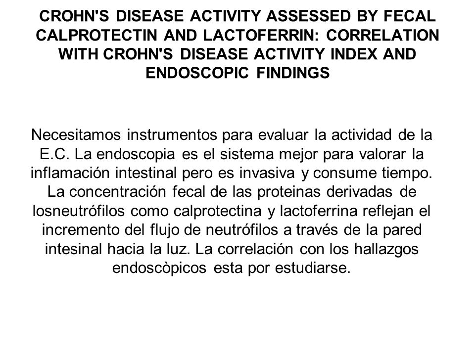CROHN S DISEASE ACTIVITY ASSESSED BY FECAL CALPROTECTIN AND LACTOFERRIN: CORRELATION WITH CROHN S DISEASE ACTIVITY INDEX AND ENDOSCOPIC FINDINGS Necesitamos instrumentos para evaluar la actividad de la E.C.