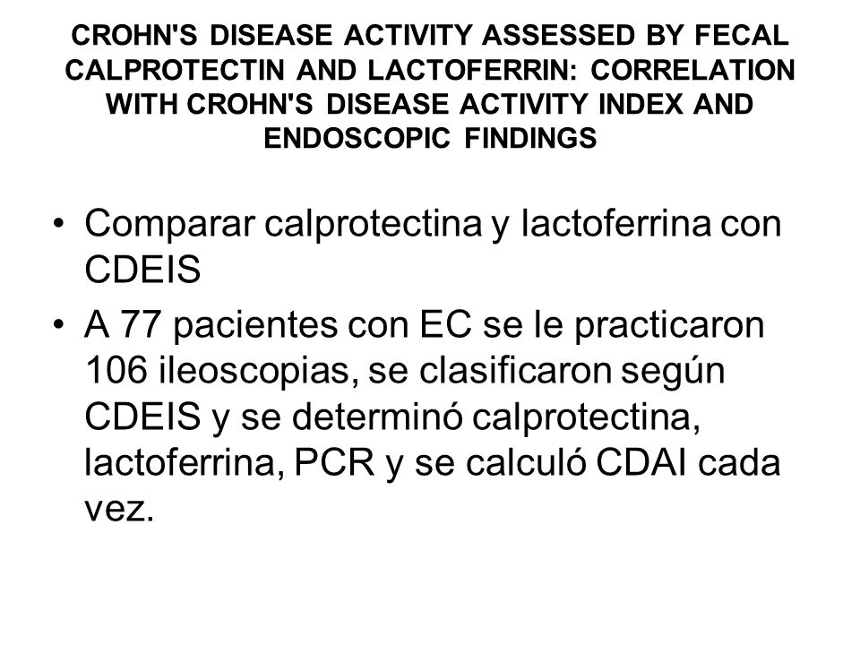 Comparar calprotectina y lactoferrina con CDEIS A 77 pacientes con EC se le practicaron 106 ileoscopias, se clasificaron según CDEIS y se determinó ca