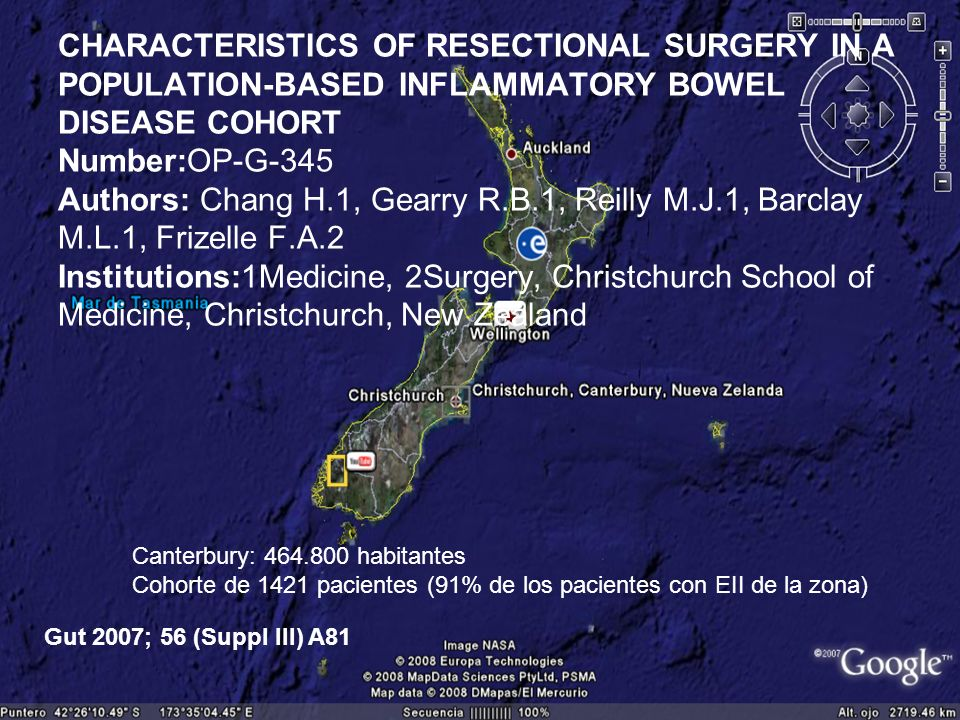 CHARACTERISTICS OF RESECTIONAL SURGERY IN A POPULATION-BASED INFLAMMATORY BOWEL DISEASE COHORT Number:OP-G-345 Authors: Chang H.1, Gearry R.B.1, Reilly M.J.1, Barclay M.L.1, Frizelle F.A.2 Institutions:1Medicine, 2Surgery, Christchurch School of Medicine, Christchurch, New Zealand Canterbury: habitantes Cohorte de 1421 pacientes (91% de los pacientes con EII de la zona) Gut 2007; 56 (Suppl III) A81