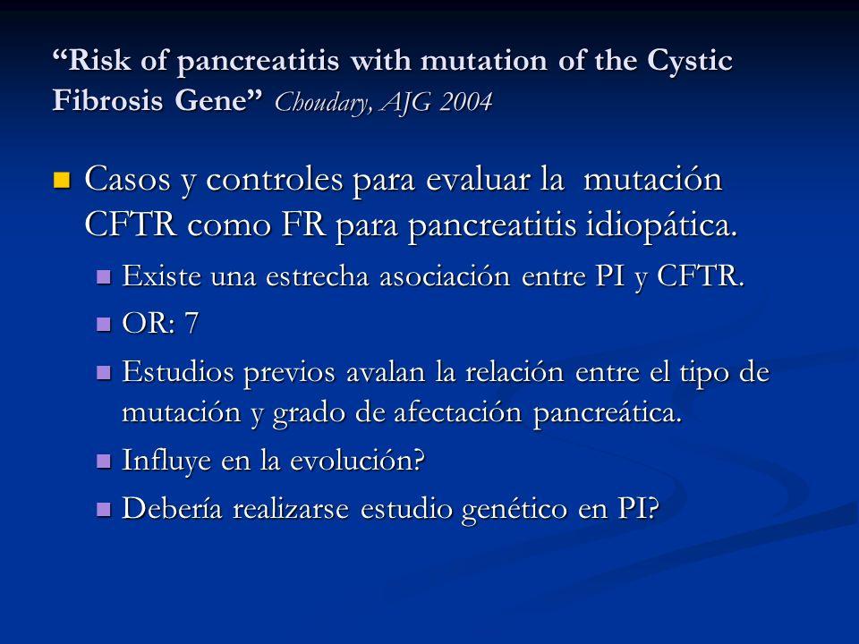 Risk of pancreatitis with mutation of the Cystic Fibrosis Gene Choudary, AJG 2004 Casos y controles para evaluar la mutación CFTR como FR para pancrea