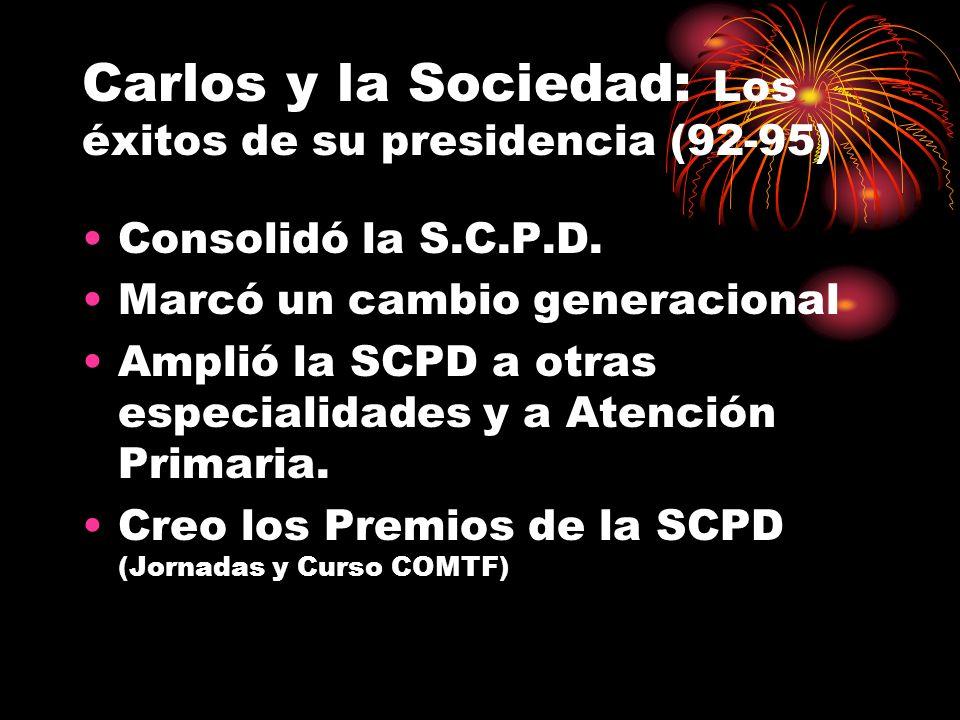 Carlos y la Sociedad: Los éxitos de su presidencia (92-95) Consolidó la S.C.P.D. Marcó un cambio generacional Amplió la SCPD a otras especialidades y