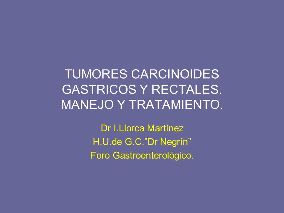 TUMORES CARCINOIDES GASTRICOS Y RECTALES. MANEJO Y TRATAMIENTO. Dr I.Llorca Martínez H.U.de G.C.Dr Negrín Foro Gastroenterológico.